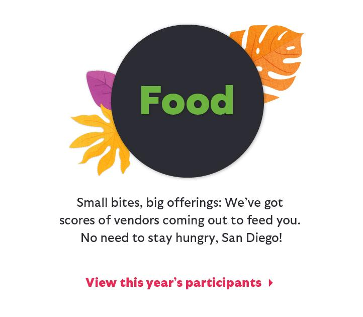 Food: Small bites, big offerings. We've got scores of vendors coming out to feed you. No need to stay hungry, San Diego! View this year's participants.