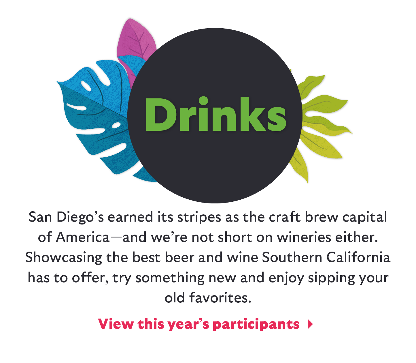 San Diego's earned its stripes as the craft brew capital of America--and we're not short on wineries either. Showcasing the best beer and wine southern California has to offer, try something new and enjoy sipping your old favorites. View this year's participants.